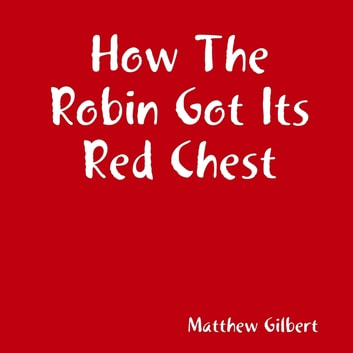 How the Robin Got Its Red Chest ebook by Matthew Gilbert
