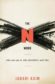 The N Word - Who Can Say It, Who Shouldn't, and Why ebook by Jabari Asim