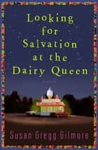 Looking for Salvation at the Dairy Queen - A Novel ebook by Susan Gregg Gilmore