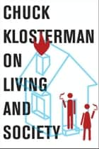 Chuck Klosterman on Living and Society ebook by Chuck Klosterman
