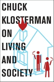 Chuck Klosterman on Living and Society - A Collection of Previously Published Essays ebook by Chuck Klosterman