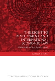 The Right to Development and International Economic Law - Legal and Moral Dimensions ebook by Isabella D Bunn