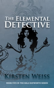 The Elemental Detective - Book Five in the Riga Hayworth Series of Paranormal Mystery Novels ebook by Kirsten Weiss