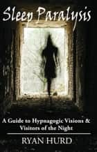 Sleep Paralysis: A Guide to Hypnagogic Visions and Visitors of the Night ebook by Ryan Hurd