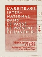 L'Arbitrage international dans le passé, le présent et l'avenir - Droit international ebook by Charles Giraud, Edgard Rouard de Card, Charles Lyon-Caen