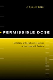 Permissible Dose: A History of Radiation Protection in the Twentieth Century ebook by Walker, J. Samuel