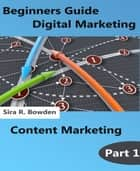 Beginners Guide Digital Marketing Part 1 ebook by Sira R. Bowden