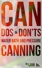 CAN Dos and Don'ts Waterbath and Pressure Canning - Food Preservation, #1 ebook by Jill b.