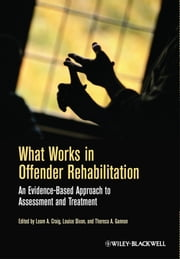 What Works in Offender Rehabilitation - An Evidence-Based Approach to Assessment and Treatment ebook by
