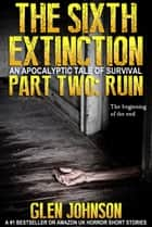The Sixth Extinction: An Apocalyptic Tale of Survival. Part Two: Ruin. ebook by Glen Johnson