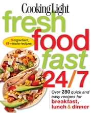 Cooking Light Fresh Food Fast 24/7 - Over 280 quick and easy recipes for breakfast, lunch & dinner ebook by Editors of Cooking Light Magazine