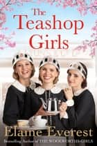 The Teashop Girls - A heartwarming story of wartime friendship and love, by the bestselling author of The Woolworths Girls eBook by Elaine Everest