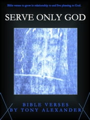 Serve Only God Bible Verses ebook by Tony Alexander