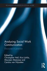 Analysing Social Work Communication - Discourse in Practice ebook by Christopher Hall,Kirsi Juhila,Maureen Matarese,Carolus van Nijnatten