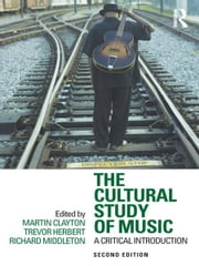 The Cultural Study of Music - A Critical Introduction ebook by Martin Clayton,Trevor Herbert,Richard Middleton
