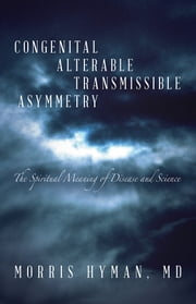 Congenital Alterable Transmissible Asymmetry - The Spiritual Meaning of Disease and Science ebook by Morris Hyman, MD