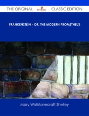 Frankenstein - or, The Modern Prometheus - The Original Classic Edition ebook by Mary Wollstonecraft Shelley