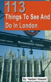 113 Things To See And Do In London ebook by Herbert Howard