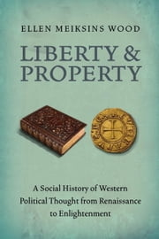 Liberty and Property - A Social History of Western Political Thought from the Renaissance to Enlightenment ebook by Ellen Meiksins Wood