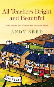 All Teachers Bright and Beautiful (Book 3) - A light-hearted memoir of a husband, father and teacher in Yorkshire Dales ebook by Andy Seed