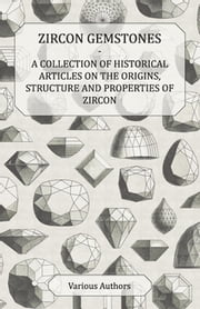 Zircon Gemstones - A Collection of Historical Articles on the Origins, Structure and Properties of Zircon ebook by Various