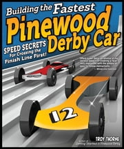 Building the Fastest Pinewood Derby Car - Speed Secrets for Crossing the Finish Line First! ebook by Troy Thorne