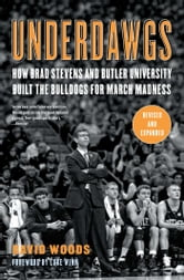 Underdawgs - How Brad Stevens and the Butler Bulldogs Marched Their Way to the Brink of College Basketball's National Championship ebook by David Woods