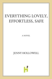 Everything Lovely, Effortless, Safe - A Novel ebook by Jenny Hollowell