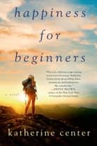 Happiness for Beginners - A Novel eBook by Katherine Center