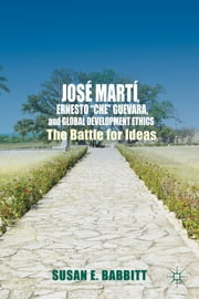 "José Martí, Ernesto ""Che"" Guevara, and Global Development Ethics - The Battle for Ideas ebook by Susan E. Babbitt"