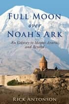 Full Moon over Noah's Ark - An Odyssey to Mount Ararat and Beyond ebook by Rick Antonson
