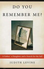 Do You Remember Me? - A Father, a Daughter, and a Search for the Self ebook by Judith Levine