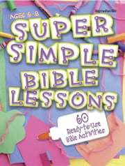 Super Simple Bible Lessons (Ages 6-8) - 60 Ready-To-Use Bible Activities for Ages 6-8 ebook by LeeDell Stickler