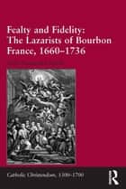 Fealty and Fidelity: The Lazarists of Bourbon France, 1660-1736 ebook by Seán Alexander Smith