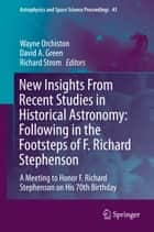 New Insights From Recent Studies in Historical Astronomy: Following in the Footsteps of F. Richard Stephenson - A Meeting to Honor F. Richard Stephenson on His 70th Birthday ebook by Wayne Orchiston, David A. Green, Richard Strom