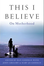 This I Believe - On Motherhood ebook by Dan Gediman,Mary Jo Gediman,John Gregory