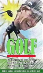 GOLF, Golfing Greats Tell You How To 'Mind Your Head' In What They Say Is Mostly A Mental Game ebook by Andrew Jardine