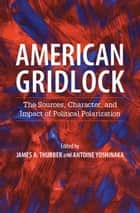 American Gridlock - The Sources, Character, and Impact of Political Polarization ebook by James A. Thurber, Antoine Yoshinaka
