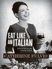 Catherine Fulvio's Eat Like An Italian - Recipes for the Good Life from Catherine Fulvio ebook by Catherine Fulvio