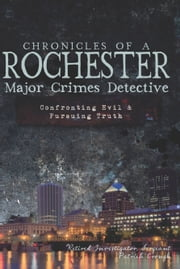 Chronicles of a Rochester Major Crimes Detective - Confronting Evil & Pursuing Truth ebook by Retired Investigator Sergeant Patrick Crough