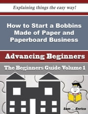How to Start a Bobbins Made of Paper and Paperboard Business (Beginners Guide) ebook by Wava Eckert,Sam Enrico