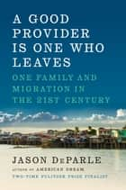 A Good Provider Is One Who Leaves - One Family and Migration in the 21st Century eBook by Jason DeParle