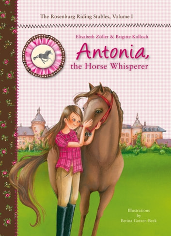 Antonia, the Horse Whisperer - The Rosenburg Riding Stables, Volume 1 ebook by Elisabeth Zöller,Brigitte Kolloch