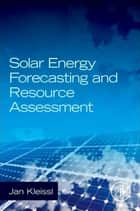 Solar Energy Forecasting and Resource Assessment ebook by Jan Kleissl