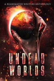 Undead Worlds - A Post-Apocalyptic Zombie Anthology ebook by R. L. Blalock, David A. Simpson, Christopher Artinian,...