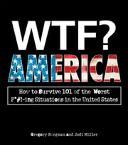 WTF? America: How to Survive 101 of the Worst F*#!-ing Situations in the United States ebook by Gregory Bergman,Jodi Miller
