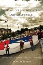 Young, Well-Educated, and Adaptable - Chilean Exiles in Ontario and Quebec, 1973-2010 ebook by Francis Peddie, Royden Loewen