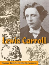 Works Of Lewis Carroll. Illustrated: Alice's Adventures In Wonderland, Through The Looking-Glass, + 25 Other Works Including Poetry (Mobi Collected Works) ebook by Lewis Carroll