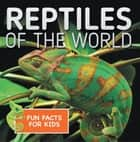 Reptiles of the World Fun Facts for Kids - Reptile Books for Children - Herpetology ebook by Baby Professor