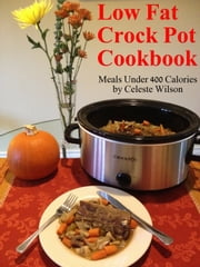 Low Fat Crock Pot Cookbook: Meals Under 400 Calories ebook by Celeste Wilson